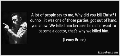 quote-a-lot-of-people-say-to-me-why-did-you-kill-christ-i-dunno-it-was-one-of-those-parties-got-out-lenny-bruce-339215
